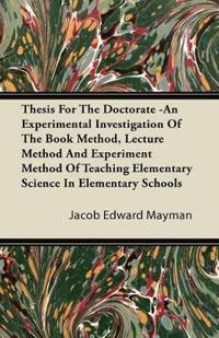 Thesis For The Doctorate -An Experimental Investigation Of The Book Method, Lecture Method And Experiment Method Of Teaching Elementary Science In Elementary Schools