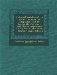 Historical sketches of the rise of the Scots Old Independent and the Inghamite churches : with the correspondence which led to their union