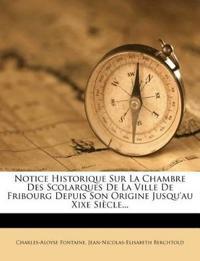 Notice Historique Sur La Chambre Des Scolarques De La Ville De Fribourg Depuis Son Origine Jusqu'au Xixe Siècle...