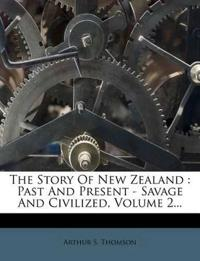 The Story Of New Zealand : Past And Present - Savage And Civilized, Volume 2...