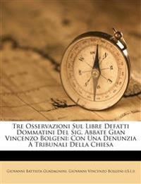 Tre Osservazioni Sul Libre Defatti Dommatini Del Sig. Abbate Gian Vincenzo Bolgeni: Con Una Denunzia A Tribunali Della Chiesa