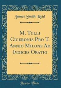 M. Tulli Ciceronis Pro T. Annio Milone Ad Ivdices Oratio (Classic Reprint)
