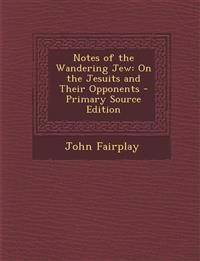 Notes of the Wandering Jew: On the Jesuits and Their Opponents - Primary Source Edition