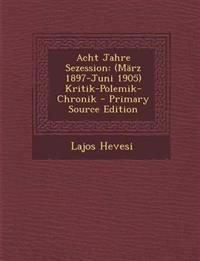 Acht Jahre Sezession: (März 1897-Juni 1905) Kritik-Polemik-Chronik
