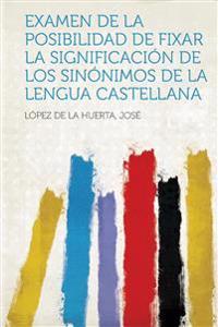 Examen de La Posibilidad de Fixar La Significacion de Los Sinonimos de La Lengua Castellana