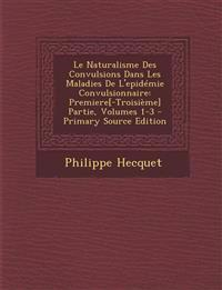Le Naturalisme Des Convulsions Dans Les Maladies de L'Epidemie Convulsionnaire: Premiere[-Troisieme] Partie, Volumes 1-3