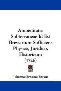 Amoenitates Subterraneae Id Est Breviarium Sufficiens Physico, Juridico, Historicum