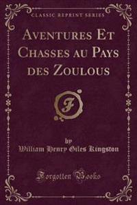Aventures Et Chasses au Pays des Zoulous (Classic Reprint)
