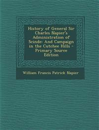 History of General Sir Charles Napier's Administration of Scinde: And Campaign in the Cutchee Hills