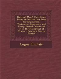 Railroad Men's Catechism: Being an Instruction Book for Enginemen, Trainmen, Signalmen and Every Person Connected with the Movement of Trains -