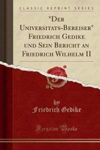 """Der Universita¨ts-Bereiser"" Friedrich Gedike und Sein Bericht an Friedrich Wilhelm II (Classic Reprint)"