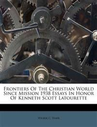 Frontiers Of The Christian World Since Mission 1938 Essays In Honor Of Kenneth Scott Latourette