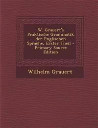 W. Grauert's Praktische Grammatik der Englischen Sprache, Erster Theil - Primary Source Edition
