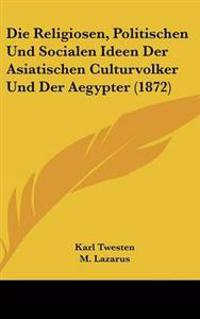 Religiosen, Politischen Und Socialen Ideen Der Asiatischen Culturvolker Und Der Aegypter (1872)