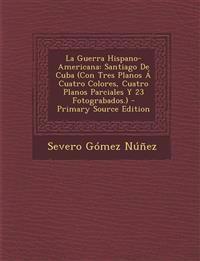 La Guerra Hispano-Americana: Santiago de Cuba (Con Tres Planos a Cuatro Colores, Cuatro Planos Parciales y 23 Fotograbados.) - Primary Source Editi