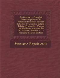 Dictionnaire Complet Francais-polonais Et Polonais-francais: Sownik Dokadny Francuzko-polski I Polsko-francuzki. D'apres Les Meilleurs Auteurs Par W.