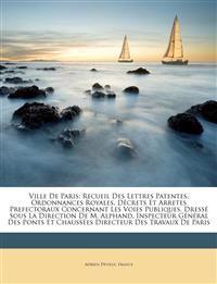 Ville De Paris: Recueil Des Lettres Patentes, Ordonnances Royales, Décrets Et Arretes Prefectoraux Concernant Les Voies Publiques. Dressé Sous La Dire