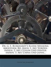 Dr. G. E. Burkhardt's Kleine Missions-bibliothek: Bd. Asien: 1. Abt. Vorder-indien. 2. Abt. Ceylon Und Hinter-indien. 3. Abt. China Und Japan...
