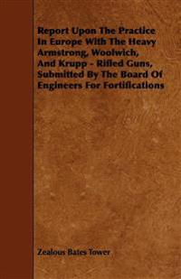 Report Upon The Practice In Europe With The Heavy Armstrong, Woolwich, And Krupp - Rifled Guns, Submitted By The Board Of Engineers For Fortifications