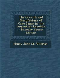 The Growth and Manufacture of Cane Sugar in the Argentine Republic - Primary Source Edition