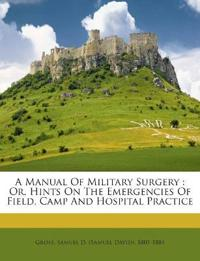 A Manual Of Military Surgery : Or, Hints On The Emergencies Of Field, Camp And Hospital Practice