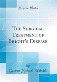The Surgical Treatment of Bright's Disease (Classic Reprint)