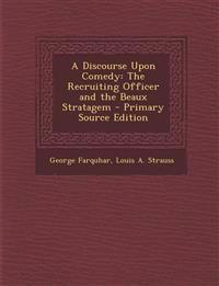 A Discourse Upon Comedy: The Recruiting Officer and the Beaux Stratagem - Primary Source Edition