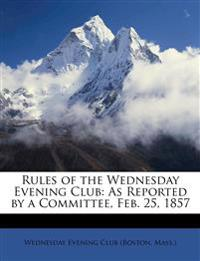 Rules of the Wednesday Evening Club: As Reported by a Committee, Feb. 25, 1857