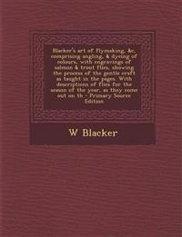Blacker's art of flymaking, &c, comprising angling, & dyeing of colours, with engravings of salmon & trout flies, showing the process of the gentle cr