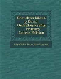 Charakterbildung Durch Gedankenkrafte - Primary Source Edition