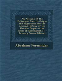 An Account of the Polynesian Race Its Origin and Migrations and the Ancient Histroy of the Hawaiin People to the Times of Kamehameha 1 - Primary Sourc