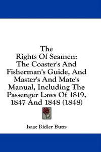 The Rights Of Seamen: The Coaster's And Fisherman's Guide, And Master's And Mate's Manual, Including The Passenger Laws Of 1819, 1847 And 1848 (1848)
