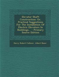 Elevator Shaft Construction: Or, Practical Suggestions for the Installation of Electric Elevators in Buildings... - Primary Source Edition