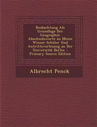 Beobachtung Als Grundlage Der Geographie: Abschiedsworte an Meine Wiener Schüler Und Antrittsvorlesung an Der Universität Berlin