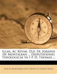 Illmi. Ac Revmi. D.d. Fr. Joannis De Montalban ... Disputationes Theologicae In I P. D. Thomae ...