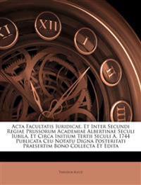 Acta Facultatis Iuridicae, Et Inter Secundi Regiae Prussorum Academiae Albertinae Seculi Iubila, Et Circa Initium Tertii Seculi A. 1744 Publicata Ceu