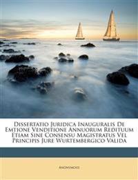 Dissertatio Juridica Inauguralis De Emtione Venditione Annuorum Redituum Etiam Sine Consensu Magistratus Vel Principis Jure Wurtembergico Valida