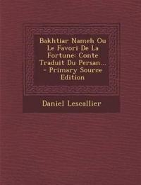 Bakhtiar Nameh Ou Le Favori De La Fortune: Conte Traduit Du Persan...