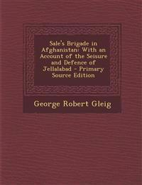 Sale's Brigade in Afghanistan: With an Account of the Seisure and Defence of Jellalabad - Primary Source Edition