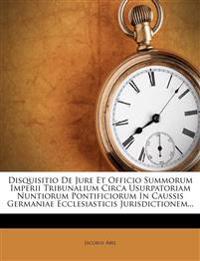 Disquisitio De Jure Et Officio Summorum Imperii Tribunalium Circa Usurpatoriam Nuntiorum Pontificiorum In Caussis Germaniae Ecclesiasticis Jurisdictio