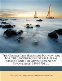 The George Leib Harrison Foundation For The Encouragement Of Liberal Studies And The Advancement Of Knowledge: 1896-1906......