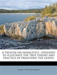 A treatise on homiletics : designed to illustrate the true theory and practice of preaching the gospel