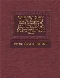 Memoirs Relative to Egypt: Written in That Country During the Campaigns of General Bonaparte, in the Years 1798 and 1799, by the Learned and Scie