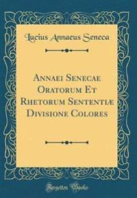 Annaei Senecae Oratorum Et Rhetorum Sententiæ Divisione Colores (Classic Reprint)
