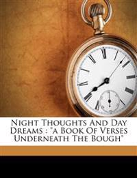"""Night Thoughts And Day Dreams : """"a Book Of Verses Underneath The Bough"""""""