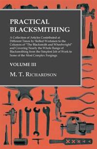 "Practical Blacksmithing - A Collection of Articles Contributed at Different Times by Skilled Workmen to the Columns of ""The Blacksmith and Wheelwright"" and Covering Nearly the Whole Range of Blacksmithing from the Simplest Job of Work to Some of the Most"