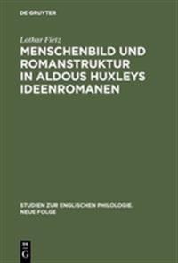 Menschenbild Und Romanstruktur in Aldous Huxleys Ideenromanen