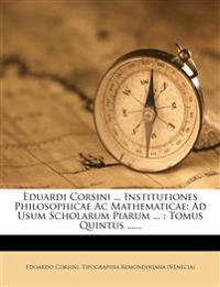 Eduardi Corsini ... Institutiones Philosophicae AC Mathematicae: Ad Usum Scholarum Piarum ...: Tomus Quintus ......
