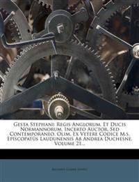 Gesta Stephani: Regis Anglorum, Et Ducis Normannorum, Incerto Auctor, Sed Contemporaneo, Olim, Ex Vetere Codice M.s. Episcopatûs Laudunensis Ab Andrea