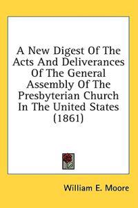 A New Digest Of The Acts And Deliverances Of The General Assembly Of The Presbyterian Church In The United States (1861)